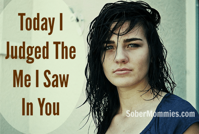 Sober Mommies Today I Judged The Me I Saw In You
